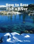 "How to Bass Fish a River ebook by Carlton ""Doc"" Holliday"