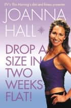 Drop a Size in Two Weeks Flat! ebook by Joanna Hall