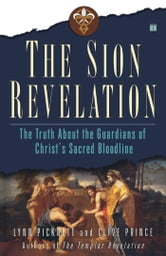 The Sion Revelation - The Truth About the Guardians of Christ's Sacred Bloodline ebook by Lynn Picknett,Clive Prince