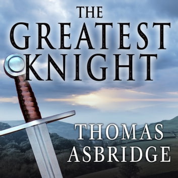 The Greatest Knight - The Remarkable Life of William Marshal, the Power Behind Five English Thrones audiobook by Thomas Asbridge