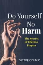 Do Yourself No Harm: The Secrets of Effective Prayers ebook by Victor Odunjo