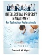 Intellectual Property Management for Technology Professionals ebook by Donald W Wyatt