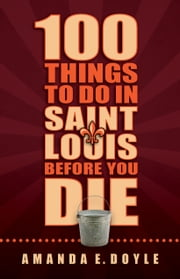 100 Things to Do in Saint Louis Before You Die ebook by Amanda E. Doyle