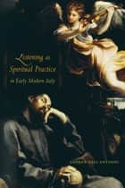 Listening as Spiritual Practice in Early Modern Italy ebook by Andrew Dell'Antonio