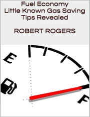 Fuel Economy: Little Known Gas Saving Tips Revealed ebook by Robert Rogers