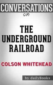 The Underground Railroad: by Colson Whitehead​​​​​​​ | Conversation Starters ebook by dailyBooks