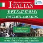 Easy Fast Italian for Travel & Eating - Learn to Quickly Speak Authentic Italian! Travel and Eat Out Like the Italians Do! audiobook by
