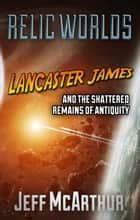 Relic Worlds: Lancaster James and the Shattered Remains of Antiquity ebook by Jeff McArthur