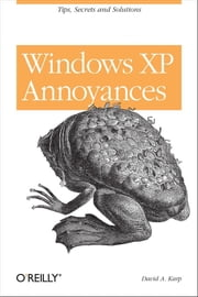 Windows XP Annoyances for Geeks - Tips, Secrets and Solutions ebook by David A. Karp