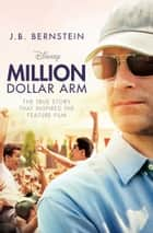 Million Dollar Arm - Sometimes to Win, You Have to Change the Game ebook by J.B. Bernstein