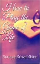 How to Play the Game of Life ebook by Florence Scovel Shinn