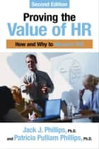 Proving the Value of HR: How and Why to Measure ROI ebook by Jack J. Phillips, PhD,Patricia Pulliam Phillips, PhD