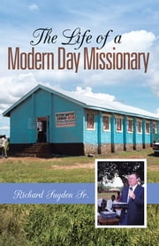 The Life of a Modern Day Missionary ebook by Richard Sugden Sr.