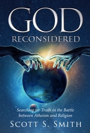 God Reconsidered: Searching for Truth in the Battle Between Atheism and Religion ebook by Scott S Smith