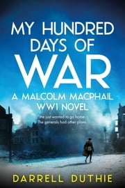 My Hundred Days of War - A Malcolm MacPhail WW1 novel ebook by Darrell Duthie
