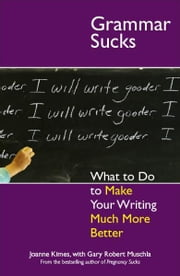 Grammar Sucks: What to Do to Make Your Writing Much More Better ebook by Joanne Kimes,Gary Robert Muschla