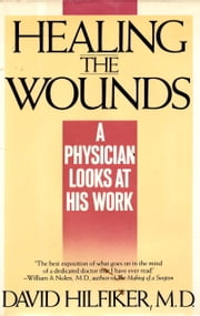 HEALING THE WOUNDS - A Physician Looks at His Work ebook by David Hilfiker, M.D.