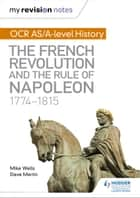 My Revision Notes: OCR AS/A-level History: The French Revolution and the rule of Napoleon 1774-1815 ebook by Mike Wells, Dave Martin