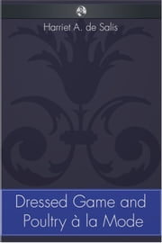 Dressed Game and Poultry à la Mode ebook by Harriet A. de Salis