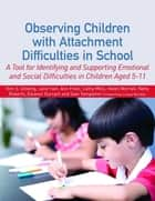 Observing Children with Attachment Difficulties in School - A Tool for Identifying and Supporting Emotional and Social Difficulties in Children Aged 5-11 ebook by Kim Golding, Helen Worrall, Sian Templeton,...