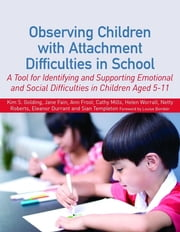 Observing Children with Attachment Difficulties in School - A Tool for Identifying and Supporting Emotional and Social Difficulties in Children Aged 5-11 ebook by Kim Golding,Helen Worrall,Sian Templeton,Netty Roberts,Ann Frost,Eleanor Durrant,Jane Fain,Cathy Mills