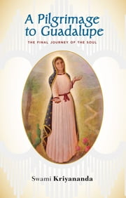 A Pilgrimage to Guadalupe - The Final Journey of the Soul ebook by Swami Kriyananda