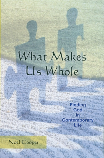 What Makes Us Whole - Finding God in Contemporary Life eBook by Noel Cooper