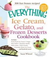 The Everything Ice Cream, Gelato, and Frozen Desserts Cookbook: Includes Fresh Peach Ice Cream, Ginger Pear Sorbet, Hazelnut Nutella Swirl Gelato, Kiwi Granita, Lavender Honey Ice Cream...and hundreds more! ebook by Susan Whetze