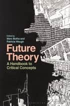 Future Theory - A Handbook to Critical Concepts ebook by Marc Botha, Patricia Waugh