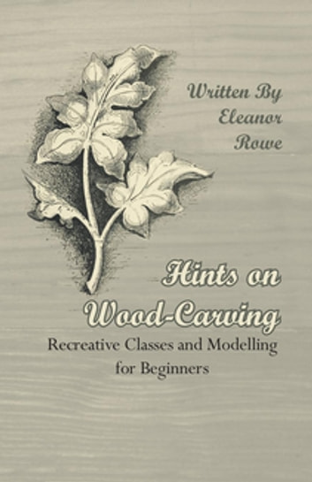 Hints on Wood-Carving - Recreative Classes and Modelling for Beginners ebook by Eleanor Rowe