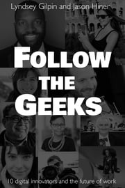 Follow the Geeks - 10 Digital Innovators and the Future of Work ebook by Lyndsey Gilpin,Jason Hiner