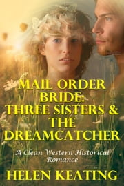 Mail Order Bride: Three Sisters & The Dreamcatcher (A Clean Western Historical Romance) ebook by Helen Keating