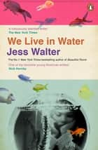 We Live in Water eBook by Jess Walter