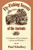 Fly-Fishing Secrets of the Ancients ebook by Paul Schullery