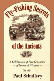 Fly-Fishing Secrets of the Ancients - A Celebration of Five Centuries of Lore and Wisdom ebook by Paul Schullery