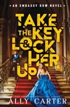 Embassy Row #3: Take the Key and Lock Her Up ebook by Ally Carter