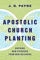 Apostolic Church Planting - Birthing New Churches from New Believers ebook by J. D. Payne