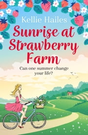 Sunrise at Strawberry Farm - As delightfully delicious as strawberries and cream, this is the perfect summer romance to read in 2020. eBook by Kellie Hailes