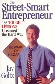 The Street-Smart Entrepreneur: 133 Tough Lessons I Learned the Hard Way ebook by Goltz, Jay