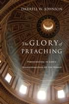 The Glory of Preaching ebook by Darrell W. Johnson