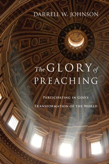The Glory of Preaching - Participating in God's Transformation of the World ebook by Darrell W. Johnson