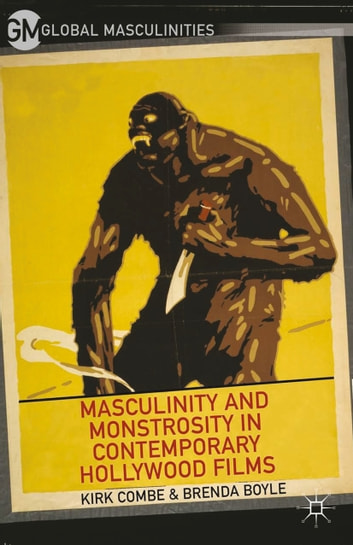 Masculinity and Monstrosity in Contemporary Hollywood Films ebook by K. Combe,B. Boyle