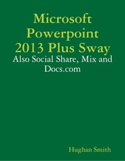 Microsoft Powerpoint 2013 Plus Sway: Also Social Share, Mix and Docs.com ebook by Hughan Smith