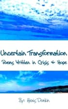 Uncertain Transformation: Poems Written in Crisis & Hope ebook by Alexis Donkin