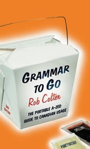 Grammar to Go: The Portable A - Zed Guide to Canadian Usage - The Portable A - Zed Guide to Canadian Usage ebook by Rob Colter