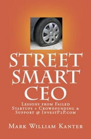 Street Smart CEO Lessons from Failed Startups + Crowdfunding & Support @ InvestP2P.com ebook by Mark Kanter