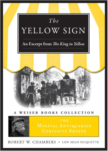 Yellow Sign, An Excerpt from the King in Yellow - The Magical Antiquarian Curiosity Shoppe, A Weiser Books Collection ebook by Chambers, Robert W.,DuQuette, Lon Milo