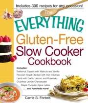 The Everything Gluten-Free Slow Cooker Cookbook - Includes Butternut Squash with Walnuts and Vanilla, Peruvian Roast Chicken with Red Potatoes, Lamb with Garlic, Lemon, and Rosemary, Crustless Lemon Cheesecake, Maple Pumpkin Spice Lattes...and hundreds more! ebook by Carrie S Forbes