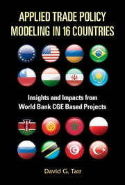 Applied Trade Policy Modeling in 16 Countries - Insights and Impacts from World Bank CGE Based Projects ebook by David G Tarr