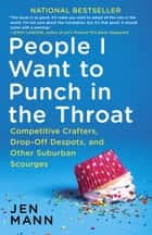 People I Want to Punch in the Throat - Competitive Crafters, Drop-Off Despots, and Other Suburban Scourges ebook by Jen Mann